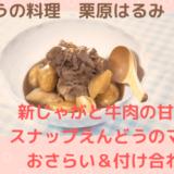きょうの料理【栗原はるみ】「新じゃがと牛肉の甘辛煮&スナップえんどうのマリネ」のおさらい&付け合わせ