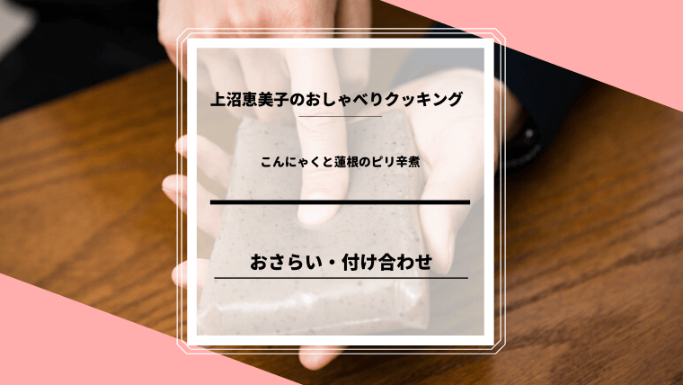 上沼恵美子のおしゃべりクッキング「こんにゃくと蓮根のピリ辛煮」おさらい・付け合わせ!