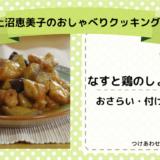 上沼恵美子のおしゃべりクッキング「なすと鶏のしょうが煮」おさらいと付け合わせ!