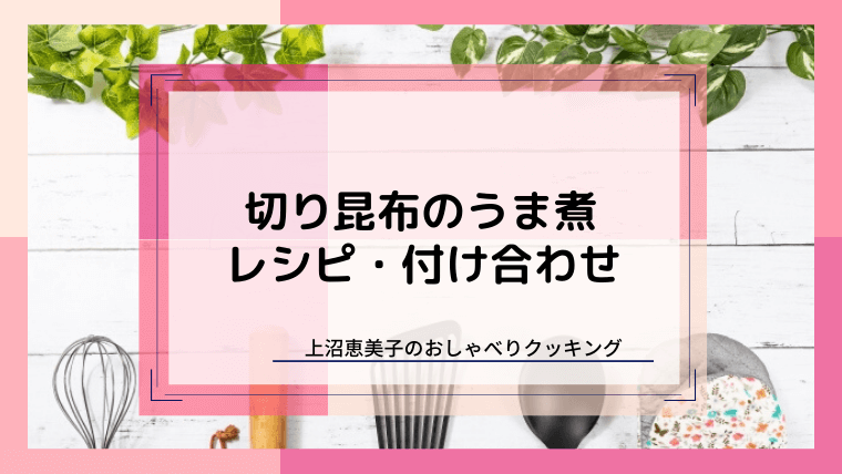 上沼恵美子のおしゃべりクッキング「切り昆布のうま煮」レシピと付け合わせ!
