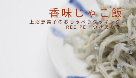 上沼恵美子のおしゃべりクッキング「香味じゃこ飯」レシピ・付け合わせ